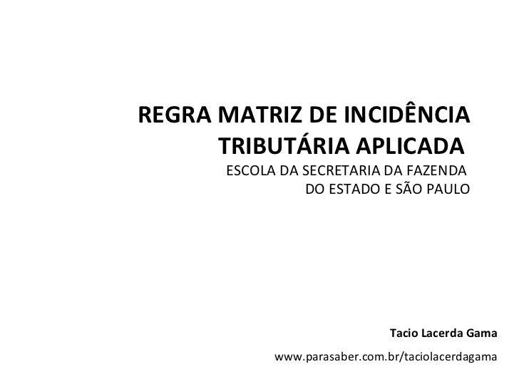REGRA MATRIZ DE INCIDÊNCIA TRIBUTÁRIA APLICADA  ESCOLA DA SECRETARIA DA FAZENDA  DO ESTADO E SÃO PAULO Tacio Lacerda Gama ...