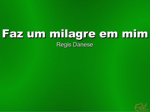 Faz um milagre em mimFaz um milagre em mim Regis DaneseRegis Danese