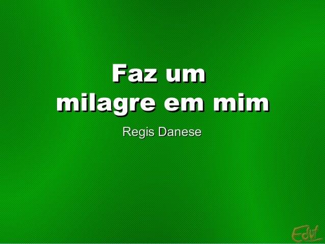 Faz umFaz um milagre em mimmilagre em mim Regis DaneseRegis Danese