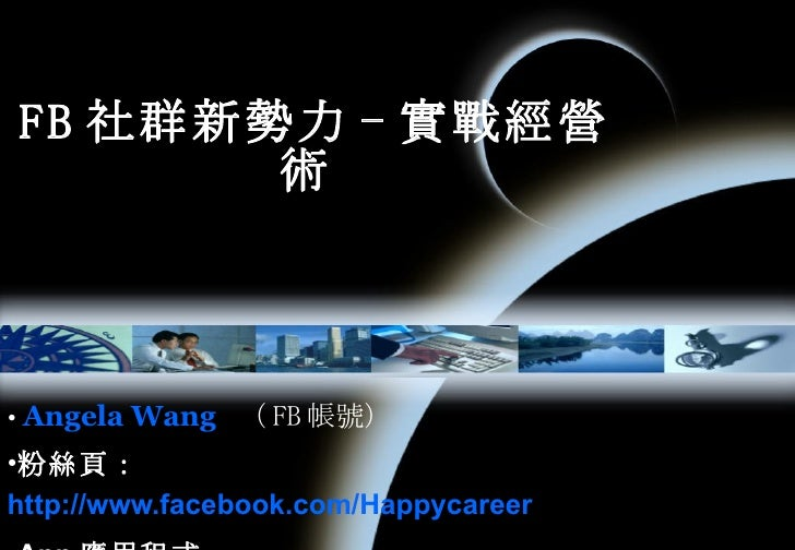 FB 社群新勢力 - 實戰經營術   <ul><li>Angela Wang   ( FB 帳號)    </li></ul><ul><li>粉絲頁: http://www.facebook.com/Happycareer </li></ul>...