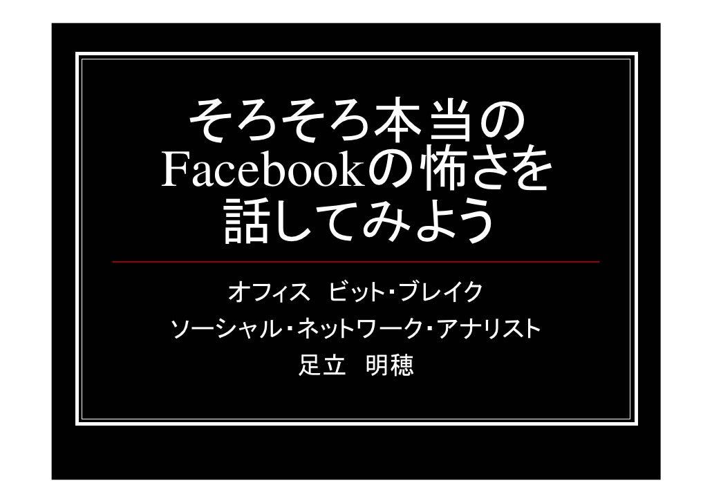 そろそろ本当のFacebookの怖さを  話してみよう   オフィス ビット・ブレイクソーシャル・ネットワーク・アナリスト      足立 明穂