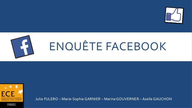ENQUÊTE  FACEBOOK    Julia  FULERO  –  Marie-‐Sophie  GARNIER  –  Marine  GOUVERNER  –  Axelle  G...
