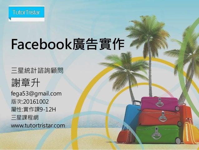 Facebook廣告實作 三星統計諮詢顧問 謝章升 fega53@gmail.com 版次:20161002 屬性:實作課9-12H 三星課程網 www.tutortristar.com
