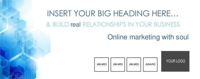 INSERT YOUR BIG HEADING HERE… & BUILD real RELATIONSHIPS IN YOUR BUSINESS Online marketing with soul YOUR LOGO AWARD AWARD...