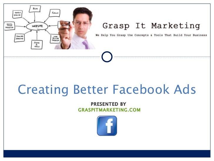 PRESENTED BY  GRASPITMARKETING.COM Creating Better Facebook Ads