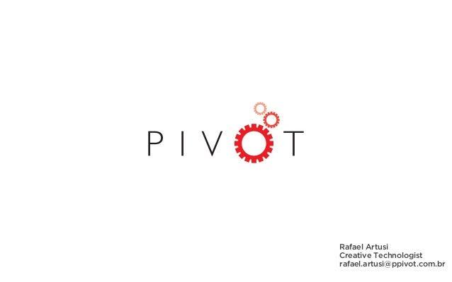 Rafael Artusi Creative Technologist rafael.artusi@ppivot.com.br