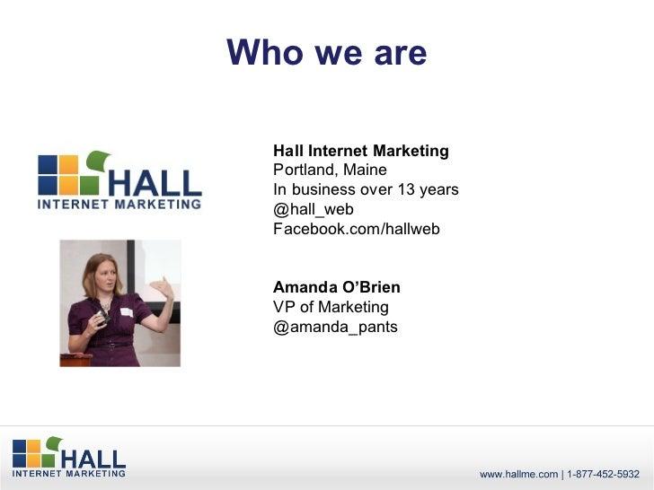 Who we are  Hall Internet Marketing  Portland, Maine  In business over 13 years  @hall_web  Facebook.com/hallweb  Amanda O...