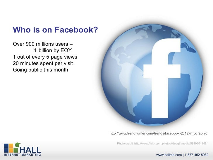 Who is on Facebook?Over 900 millions users –          1 billion by EOY1 out of every 5 page views20 minutes spent per visi...