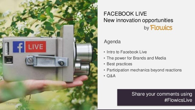 FACEBOOK LIVE New innovation opportunities Agenda • Intro to Facebook Live • The power for Brands and Media • Best practic...