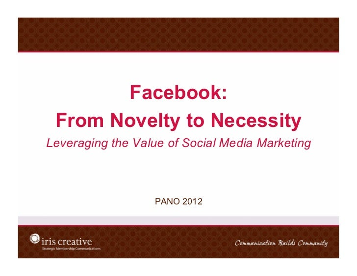 Facebook: From Novelty to NecessityLeveraging the Value of Social Media Marketing                  PANO 2012
