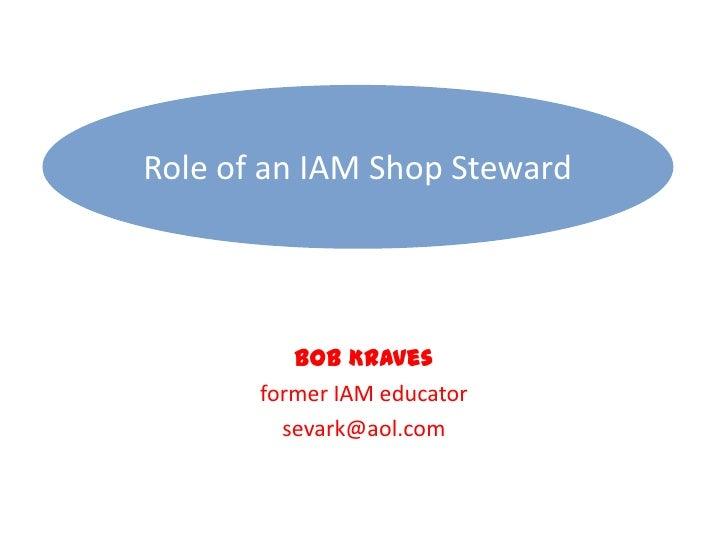 Role of an IAM Shop Steward<br />Bob Kraves<br />former IAM educator<br />sevark@aol.com<br />
