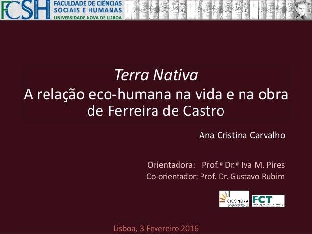 Terra Nativa A relação eco-humana na vida e na obra de Ferreira de Castro Lisboa, 3 Fevereiro 2016 Orientadora: Prof.ª Dr....