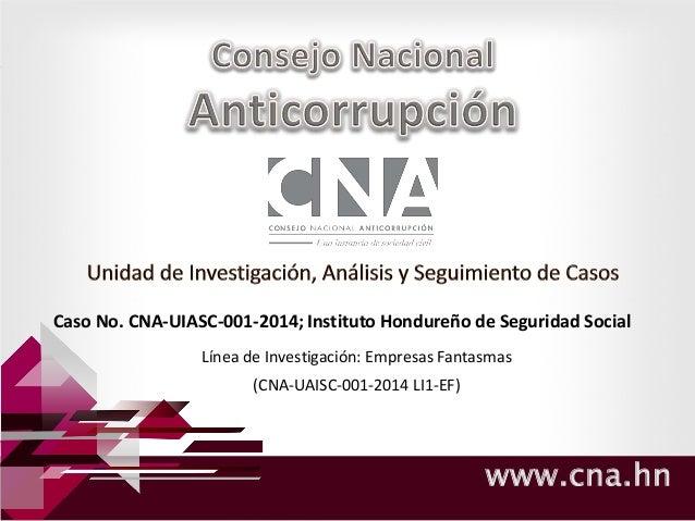 www.cna.hn Caso No. CNA-UIASC-001-2014; Instituto Hondureño de Seguridad Social Línea de Investigación: Empresas Fantasmas...