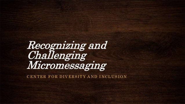 Recognizing and Challenging Micromessaging CENTER FOR DIVERSITY AND INCLUSION