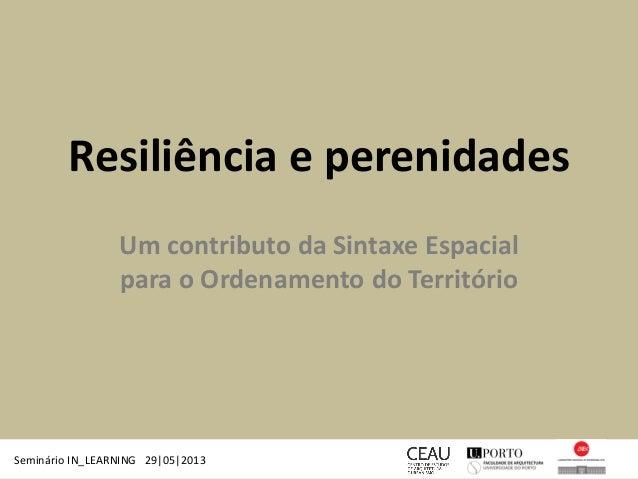 Resiliência e perenidades Um contributo da Sintaxe Espacial para o Ordenamento do Território Seminário IN_LEARNING 29|05|2...