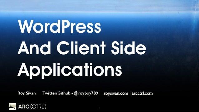 1 WordPress And Client Side Applications Roy Sivan Twitter/Github - @royboy789 roysivan.com | arcctrl.com