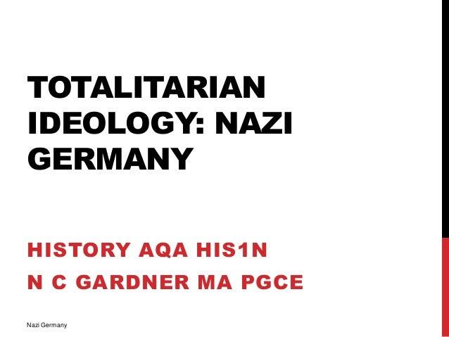 TOTALITARIAN IDEOLOGY: NAZI GERMANY HISTORY AQA HIS1N N C GARDNER MA PGCE Nazi Germany