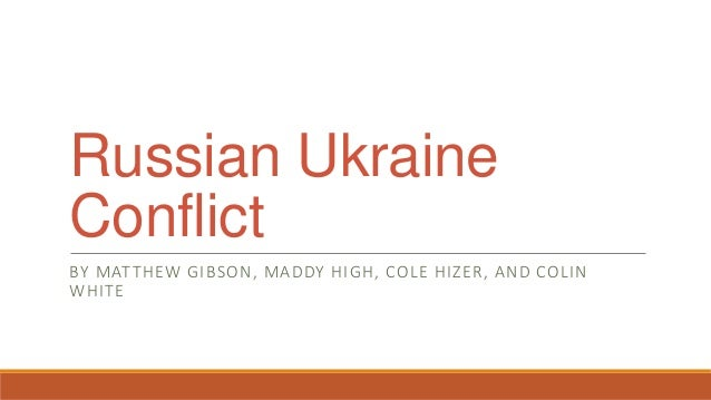 Russian Ukraine Conflict BY MATTHEW GIBSON, MADDY HIGH, COLE HIZER, AND COLIN WHITE