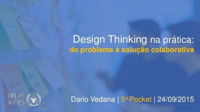 Design Thinking na prática: do problema à solução colaborativa Dario Vedana | 5a Pocket | 24/09/2015