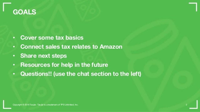 GOALS • Cover some tax basics • Connect sales tax relates to Amazon • Share next steps • Resources for help in the future ...