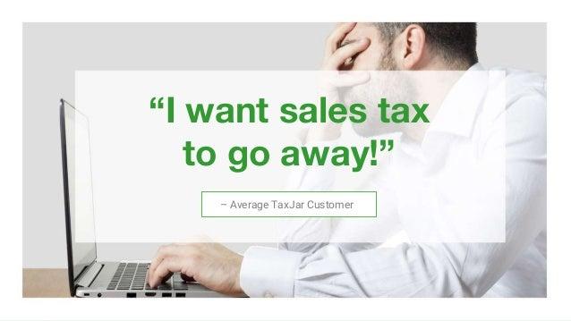""" "" ""I want sales tax to go away!"" 3/2/16Copyright © 2016 TaxJar. TaxJar is a trademark of TPS Unlimited, Inc. 5 – Average..."