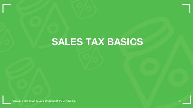 SALES TAX BASICS Copyright © 2016 TaxJar. TaxJar is a trademark of TPS Unlimited, Inc. 6