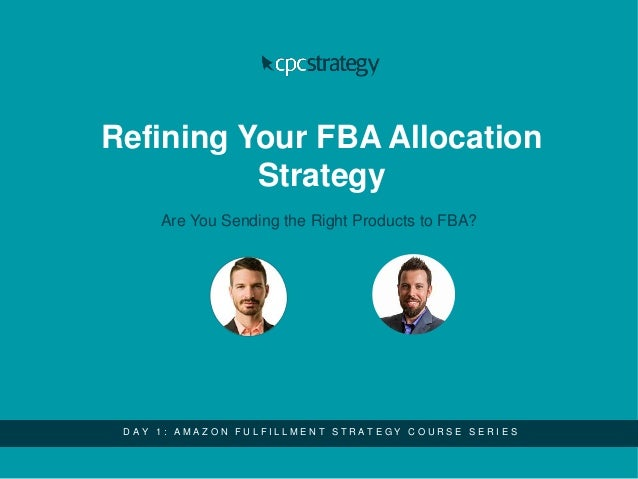 Refining Your FBA Allocation Strategy Are You Sending the Right Products to FBA? D A Y 1 : A M A Z O N F U L F I L L M E N...