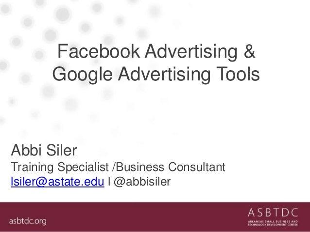 Facebook Advertising & Google Advertising Tools Abbi Siler Training Specialist /Business Consultant lsiler@astate.edu l @a...