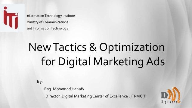 NewTactics & Optimization for Digital Marketing Ads By: Eng. Mohamed Hanafy Director, Digital Marketing Center of Excellen...