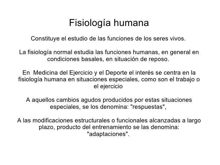 Fisiología humana Constituye el estudio de las funciones de los seres vivos.  La fisiología normal estudia las funciones h...