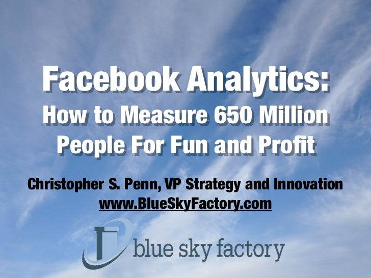 Facebook Analytics:  How to Measure 650 Million   People For Fun and ProfitChristopher S. Penn, VP Strategy and Innovation ...