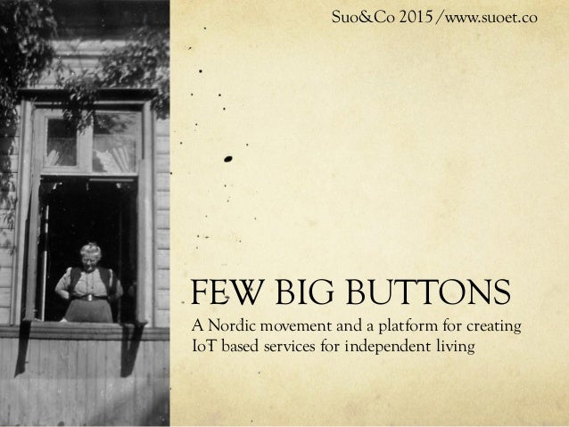 FEW BIG BUTTONS A Nordic movement and a platform for creating IoT based services for independent living Suo&Co 2015 /www.s...