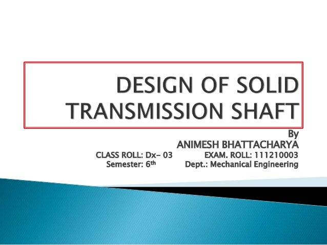 By ANIMESH BHATTACHARYA CLASS ROLL: Dx- 03 EXAM. ROLL: 111210003 Semester: 6th Dept.: Mechanical Engineering