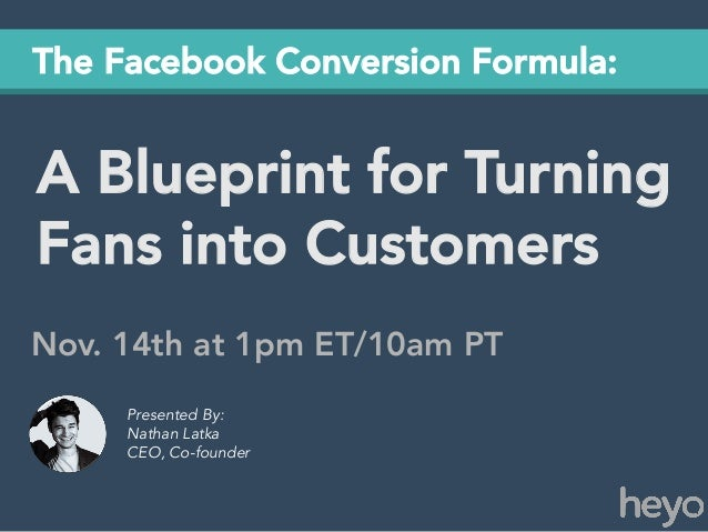 The Facebook Conversion Formula:  A Blueprint for Turning Fans into Customers Nov. 14th at 1pm ET/10am PT Presented By: Na...