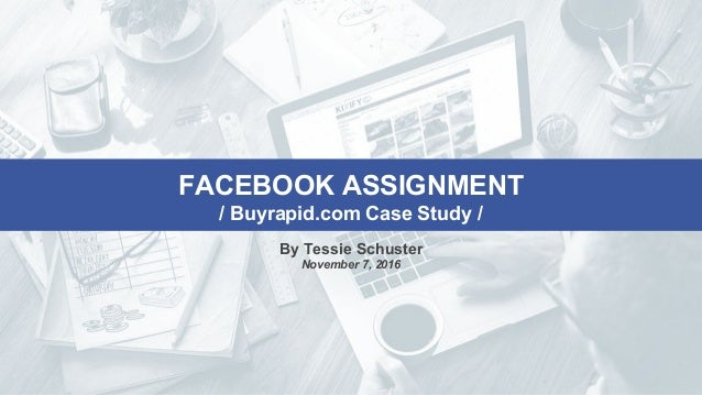 FACEBOOK ASSIGNMENT / Buyrapid.com Case Study / By Tessie Schuster November 7, 2016