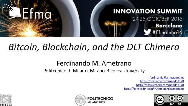 Bitcoin, Blockchain, and the DLT Chimera Ferdinando M. Ametrano Politecnico di Milano, Milano-Bicocca University ferdinand...