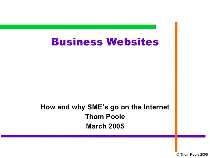 Business Websites How and why SME's go on the Internet Thom Poole March 2005 © Thom Poole 2005