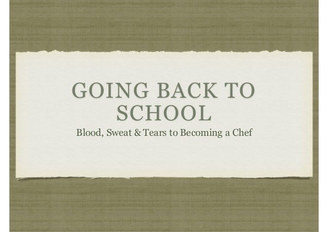 GOING BACK TO SCHOOL Blood, Sweat & Tears to Becoming a Chef