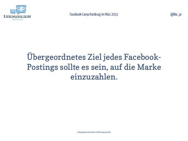 Übergeordnetes Ziel jedes Facebook- Postings sollte es sein, auf die Marke einzuzahlen. Facebook-Camp Hamburg im März 2015...