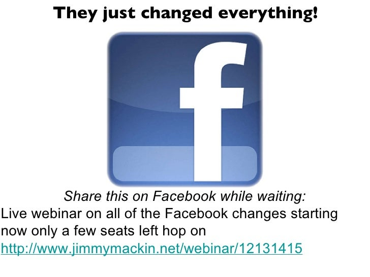 <ul><li>They just changed everything! </li></ul>Share this on Facebook while waiting: Live webinar on all of the Facebook ...
