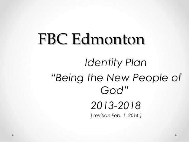 """FBC Edmonton Identity Plan """"Being the New People of God"""" 2013-2018 [ revision Feb. 1, 2014 ]"""