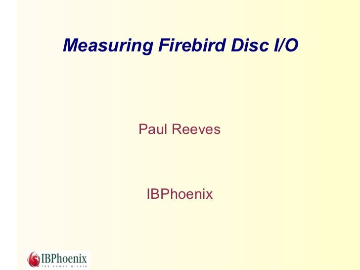 Measuring Firebird Disc I/O        Paul Reeves         IBPhoenix