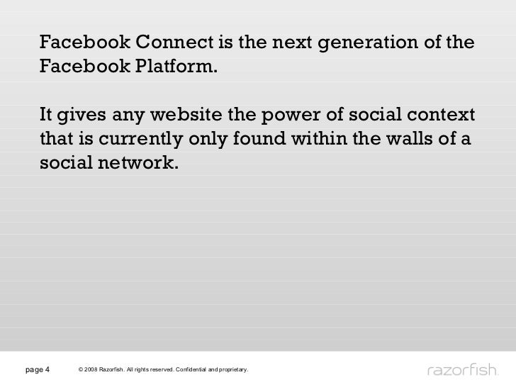 page  Facebook Connect is the next generation of the Facebook Platform.  It gives any website the power of social context ...