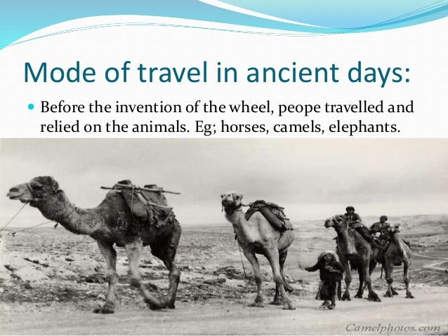 Mode of travel in ancient days:  Before the invention of the wheel, peope travelled and relied on the animals. Eg; horses...