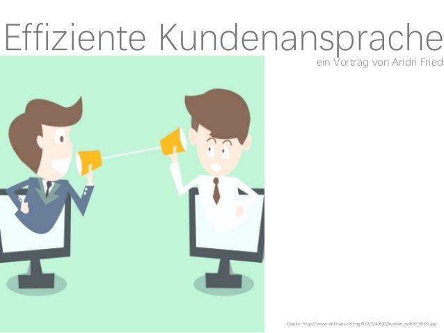 Effiziente Kundenansprache Quelle:http://www.onlinepc.ch/img/6/2/7/4/6/0/kunden_w600_h500.jpg ein Vortrag von Andri Fried