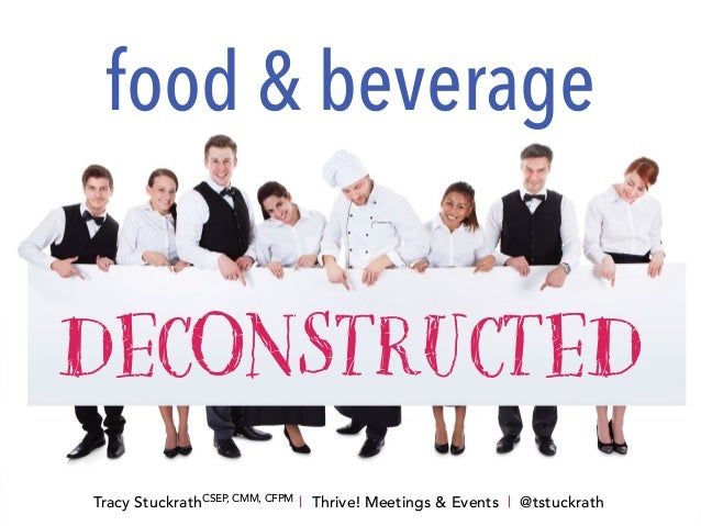 DECONSTRUCTED food & beverage Tracy StuckrathCSEP, CMM, CFPM   Thrive! Meetings & Events   @tstuckrath