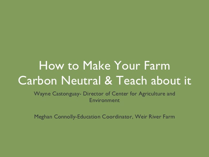 How to Make Your Farm Carbon Neutral & Teach about it Wayne Castonguay- Director of Center for Agriculture and Environment...