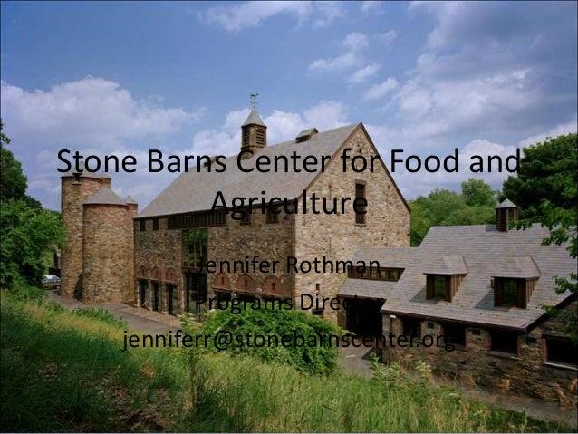 Stone Barns Center for Food and Agriculture Jennifer Rothman Programs Director jenniferr@stonebarnscenter.org