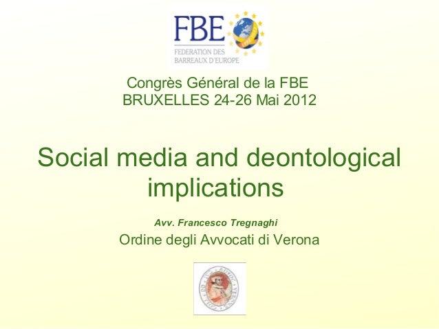 Congrès Général de la FBE BRUXELLES24-26 Mai 2012  Social media and deontological implications  Avv. Francesco Tregnag...