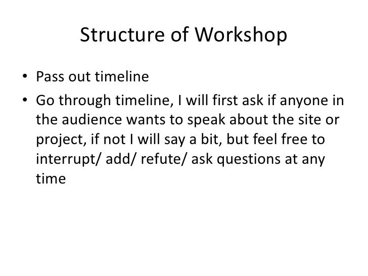 Structure of Workshop<br />Pass out timeline<br />Go through timeline, I will first ask if anyone in the audience wants to...